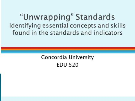 "Concordia University EDU 520.  ""Unwrapping"" – Examining standard and related indicators to determine exactly what students need to: ◦ Know (concepts."