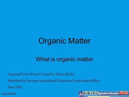 August 2008 Organic Matter What is organic matter Original Power Point Created by Darrin Holle Modified by Georgia Agricultural Education Curriculum Office.