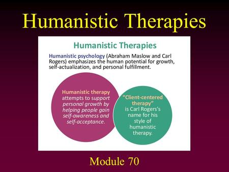 Humanistic Therapies Module 70. Humanistic Therapies Developed by Carl Rogers (1902–1987) Type of Insight Therapy – goal is to reduce inner conflicts.