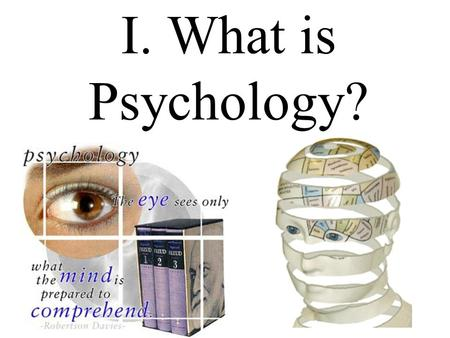 I. What is Psychology?. Psychology: the sum or characteristics of the mental states and processes of a person or class of persons, or of the mental states.