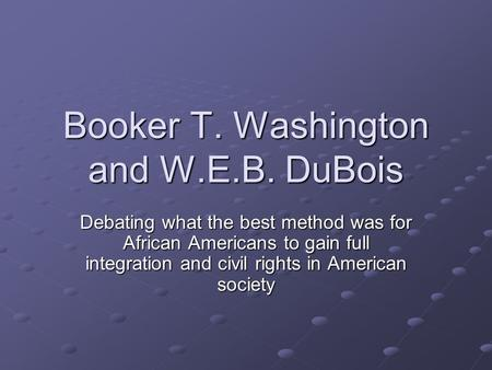 Booker T. Washington and W.E.B. DuBois Debating what the best method was for African Americans to gain full integration and civil rights in American society.