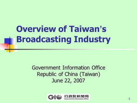 1 Overview of Taiwan ' s Broadcasting Industry Government Information Office Republic of China (Taiwan) June 22, 2007.