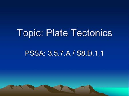 Topic: Plate Tectonics PSSA: 3.5.7.A / S8.D.1.1. Objective: TLW describe the three different types of tectonic plate boundaries. TLW explain how tectonic.