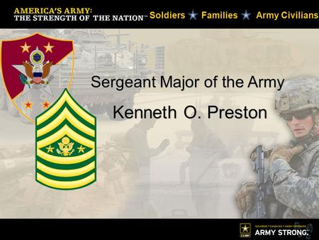 Sergeant Major of the Army Kenneth O. Preston Kenneth O. Preston Soldiers Families Army Civilians.