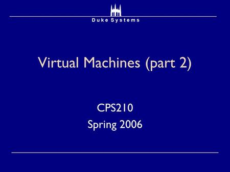 Virtual Machines (part 2) CPS210 Spring 2006. Papers  Xen and the Art of Virtualization  Paul Barham  ReVirt: Enabling Intrusion Analysis through Virtual.