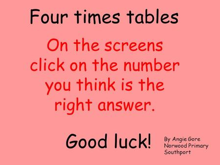 On the screens click on the number you think is the right answer. Four times tables Good luck! By Angie Gore Norwood Primary Southport.