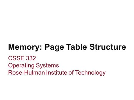 Memory: Page Table Structure CSSE 332 Operating Systems Rose-Hulman Institute of Technology.