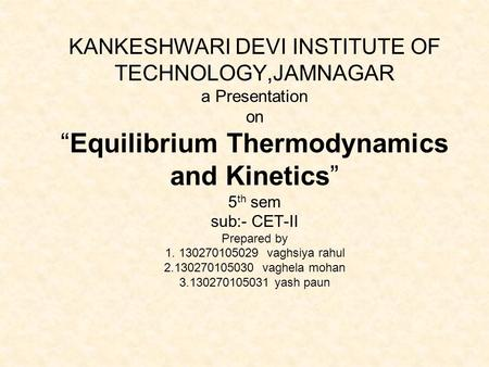 "KANKESHWARI DEVI INSTITUTE OF TECHNOLOGY,JAMNAGAR a Presentation on ""Equilibrium Thermodynamics and Kinetics"" 5 th sem sub:- CET-II Prepared by 1. 130270105029."