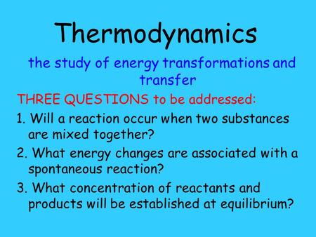 Thermodynamics the study of energy transformations and transfer THREE QUESTIONS to be addressed: 1. Will a reaction occur when two substances are mixed.