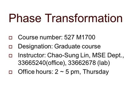  Course number: 527 M1700  Designation: Graduate course  Instructor: Chao-Sung Lin, MSE Dept., 33665240(office), 33662678 (lab)  Office hours: 2 ~