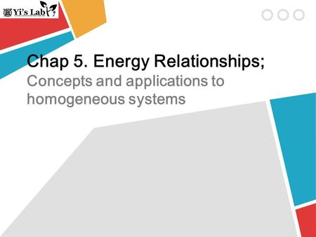 Chap 5. Energy Relationships; Concepts and applications to homogeneous systems.