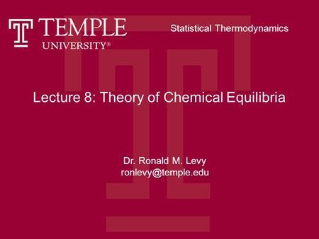 Lecture 8: Theory of Chemical Equilibria Dr. Ronald M. Levy Statistical Thermodynamics.