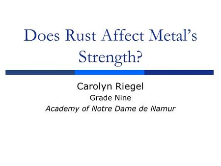 Does Rust Affect Metal's Strength? Carolyn Riegel Grade Nine Academy of Notre Dame de Namur.