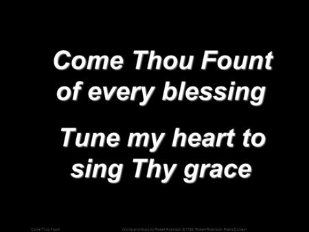 Words and Music by Robert Robinson; © 1758, Robert Robinson, Public DomainCome Thou Fount Come Thou Fount of every blessing Come Thou Fount of every blessing.