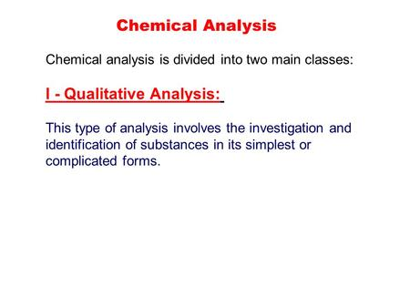 Chemical Analysis Chemical analysis is divided into two main classes: І - Qualitative Analysis: This type of analysis involves the investigation and identification.