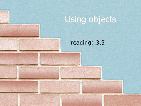 1 reading: 3.3 Using objects. Objects So far, we have seen: methods, which represent behavior variables, which represent data (categorized by types) It.
