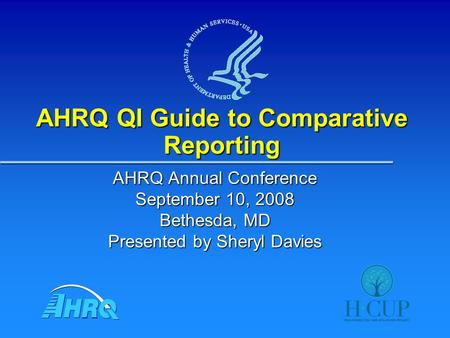 AHRQ QI Guide to Comparative Reporting AHRQ Annual Conference September 10, 2008 Bethesda, MD Presented by Sheryl Davies.