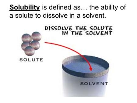 Solubility is defined as… the ability of a solute to dissolve in a solvent.