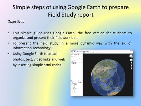 Simple steps of using Google Earth to prepare Field Study report Objectives This simple guide uses Google Earth, the free version for students to organize.
