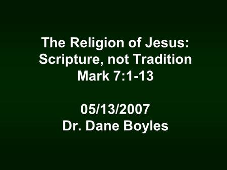 The Religion of Jesus: Scripture, not Tradition Mark 7:1-13 05/13/2007 Dr. Dane Boyles.