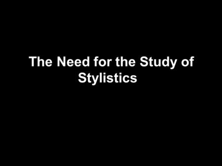 The Need for the Study of Stylistics. –(1) Style is an integral part of meaning. Without the sense of style we cannot arrive at a better understanding.