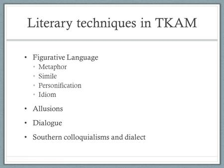 Literary techniques in TKAM Figurative Language Metaphor Simile Personification Idiom Allusions Dialogue Southern colloquialisms and dialect.