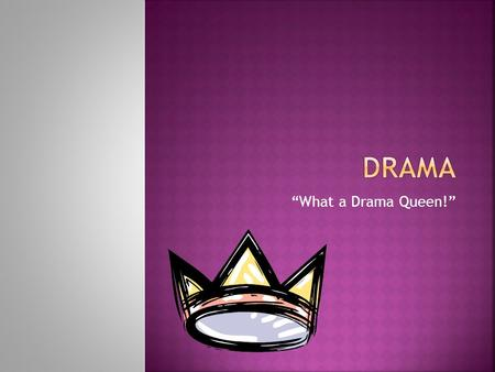 """What a Drama Queen!"".  Any work that is written or performed on a stage by actors using speech and movements."