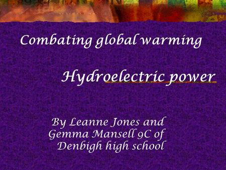Hydroelectric power By Leanne Jones and Gemma Mansell 9C of Denbigh high school Combating global warming.