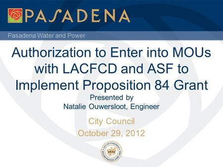 Pasadena Water and Power Authorization to Enter into MOUs with LACFCD and ASF to Implement Proposition 84 Grant Presented by Natalie Ouwersloot, Engineer.