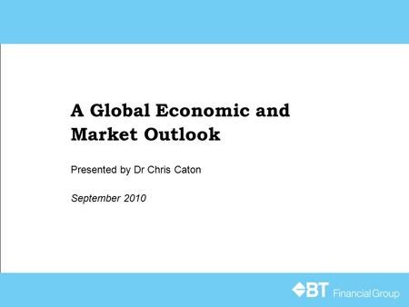 A Global Economic and Market Outlook September 2010 Presented by Dr Chris Caton.