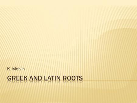 K. Melvin.  Every week you will be assigned three Latin and/or Greek roots  You will be provided the definition of the assigned root  For each assigned.
