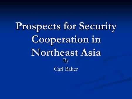 Prospects for Security Cooperation in Northeast Asia By Carl Baker.