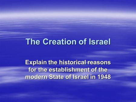 The Creation of Israel Explain the historical reasons for the establishment of the modern State of Israel in 1948.