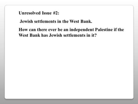 Unresolved Issue #2: Jewish settlements in the West Bank. How can there ever be an independent Palestine if the West Bank has Jewish settlements in it?