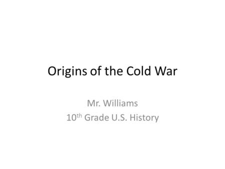 Origins of the Cold War Mr. Williams 10 th Grade U.S. History.