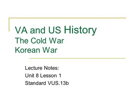 VA and US History The Cold War Korean War Lecture Notes: Unit 8 Lesson 1 Standard VUS.13b.