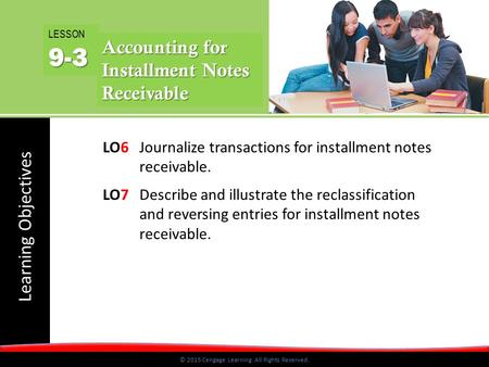 © 2015 Cengage Learning. All Rights Reserved. Learning Objectives © 2015 Cengage Learning. All Rights Reserved. LO6 Journalize transactions for installment.