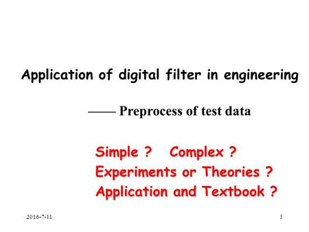 2016-7-111 Application of digital filter in engineering —— Preprocess of test data Simple ? Complex ? Experiments or Theories ? Application and Textbook.