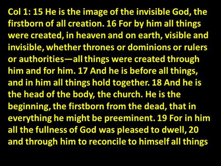Col 1: 15 He is the image of the invisible God, the firstborn of all creation. 16 For by him all things were created, in heaven and on earth, visible and.