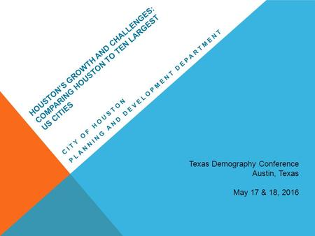 HOUSTON'S GROWTH AND CHALLENGES: COMPARING HOUSTON TO TEN LARGEST US CITIES CITY OF HOUSTON PLANNING AND DEVELOPMENT DEPARTMENT Texas Demography Conference.