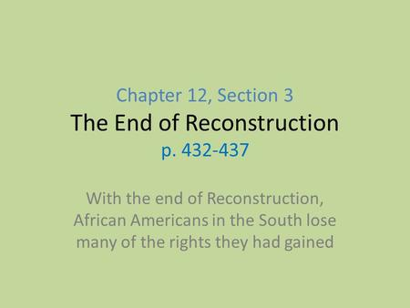 Chapter 12, Section 3 The End of Reconstruction p. 432-437 With the end of Reconstruction, African Americans in the South lose many of the rights they.