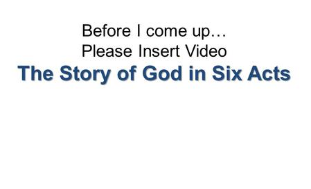 Before I come up… Please Insert Video The Story of God in Six Acts.