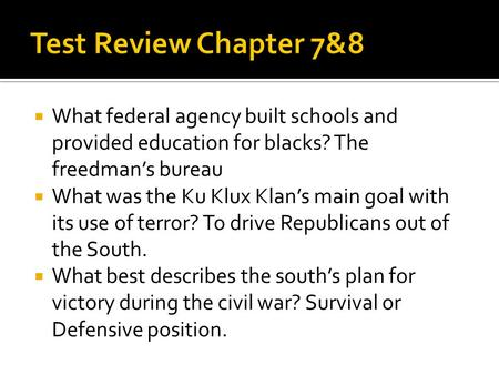  What federal agency built schools and provided education for blacks? The freedman's bureau  What was the Ku Klux Klan's main goal with its use of terror?
