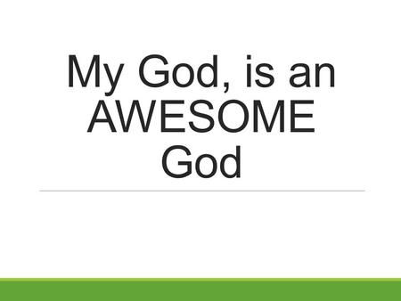 My God, is an AWESOME God. My God, is an AWESOME God. Because, He is eternal Genesis 1:1 (NKJV) 1 In the beginning God created the heavens and the earth.