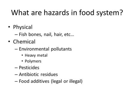 What are hazards in food system? Physical – Fish bones, nail, hair, etc… Chemical – Environmental pollutants Heavy metal Polymers – Pesticides – Antibiotic.