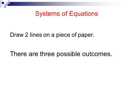 Systems of Equations Draw 2 lines on a piece of paper. There are three possible outcomes.