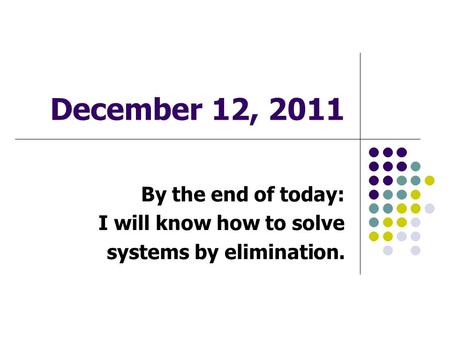 December 12, 2011 By the end of today: I will know how to solve systems by elimination.