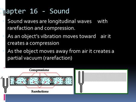 Chapter 16 - Sound  Sound waves are longitudinal waves with rarefaction and compression.  As an object's vibration moves toward air it creates a compression.
