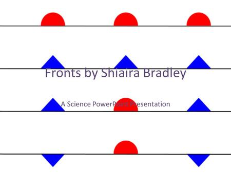 Fronts by Shiaira Bradley A Science PowerPoint Presentation.
