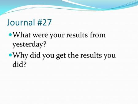 Journal #27 What were your results from yesterday? Why did you get the results you did?